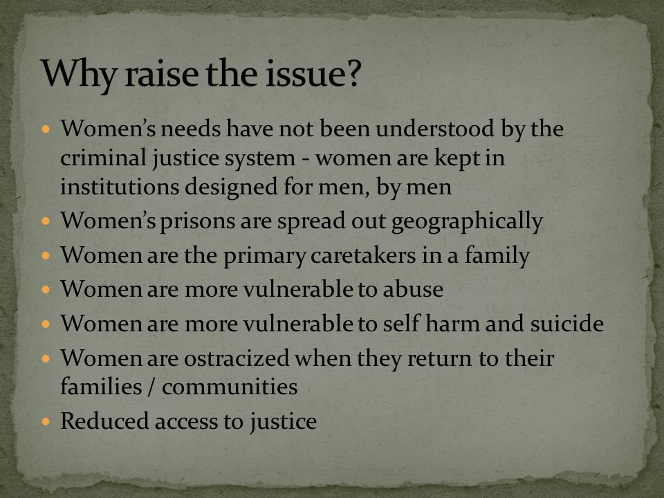 Women's needs have not been understood by the criminal justice system - women are kept in institutions designed for men, by men Women's prisons are sp