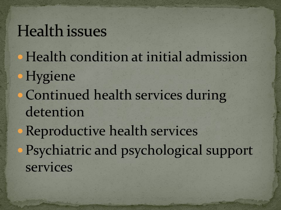 Health condition at initial admission Hygiene Continued health services during detention Reproductive health services Psychiatric and psychological su
