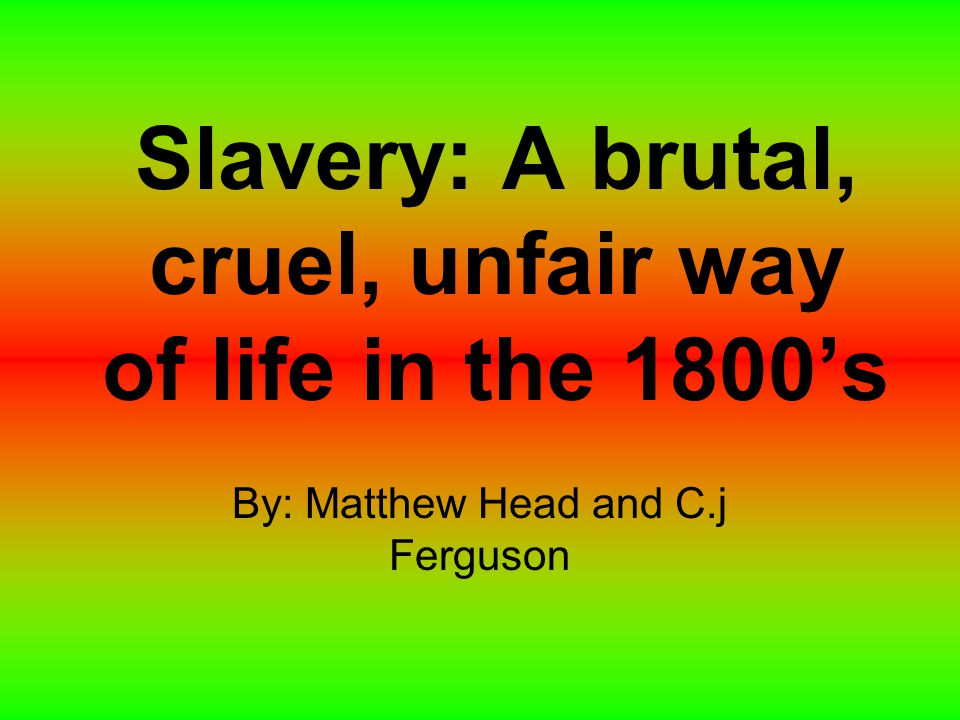 Slavery: A brutal, cruel, unfair way of life in the 1800's By: Matthew Head and C.j Ferguson