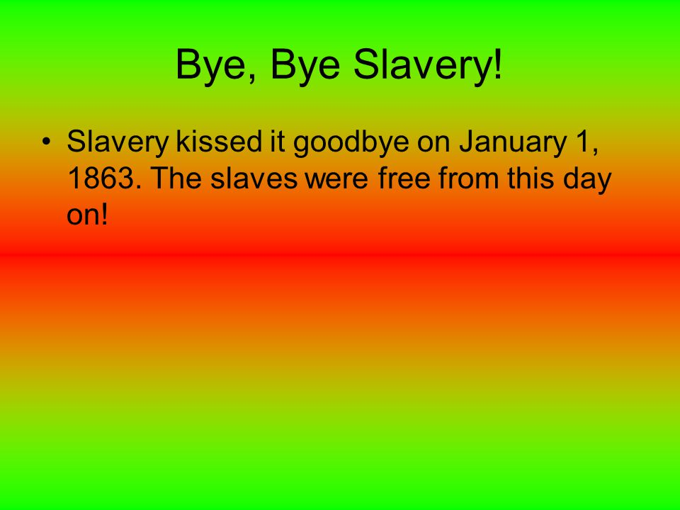 Bye, Bye Slavery. Slavery kissed it goodbye on January 1, 1863.