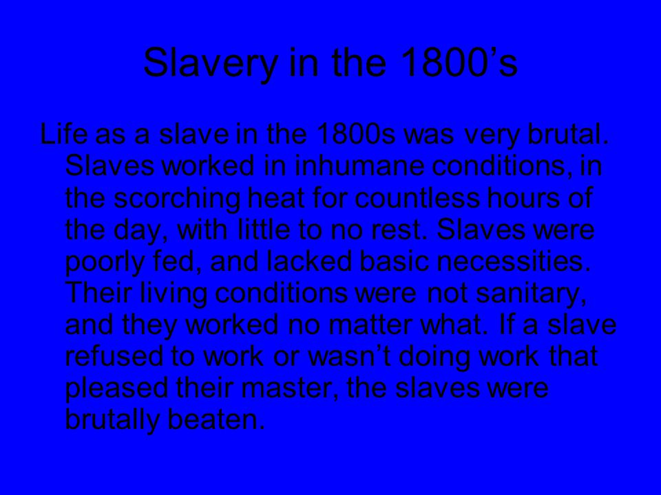 Slavery in the 1800's Life as a slave in the 1800s was very brutal.