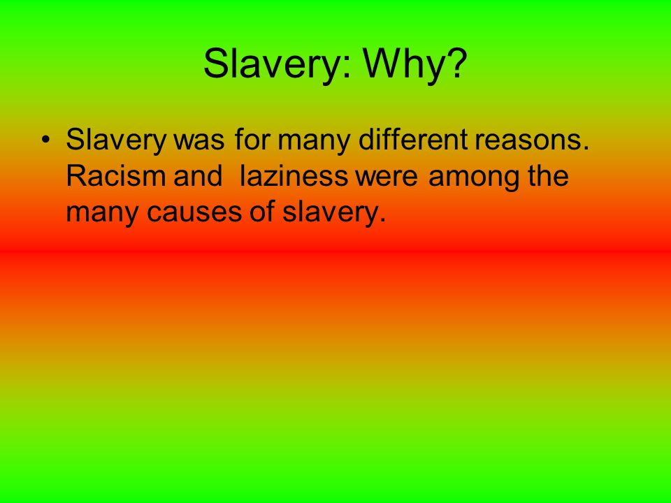 Slavery: Why. Slavery was for many different reasons.