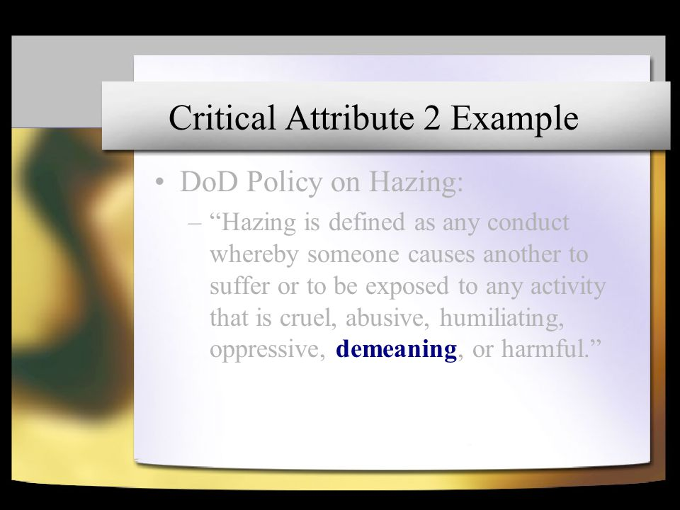 "Critical Attribute 2 Example DoD Policy on Hazing: –""Hazing is defined as any conduct whereby someone causes another to suffer or to be exposed to any"