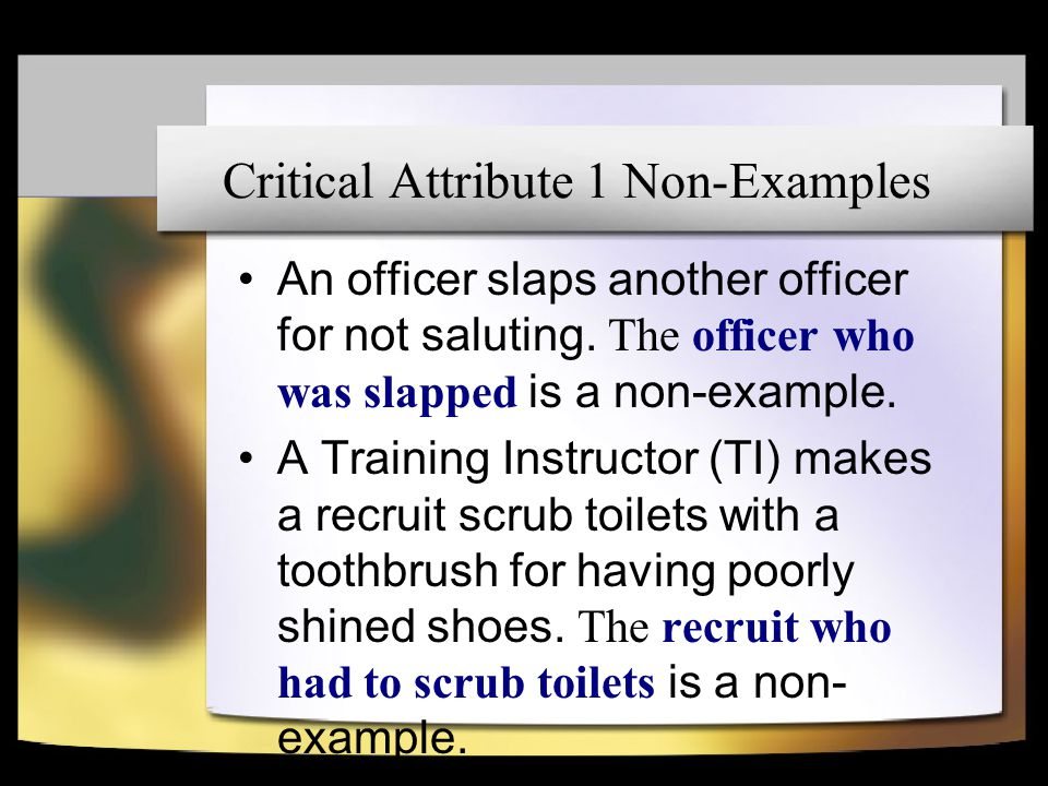 Critical Attribute 2 DoD Policy on Hazing: – Hazing is defined as any conduct whereby someone causes another to suffer or to be exposed to any activity that is cruel, abusive, humiliating, oppressive, demeaning, or harmful.