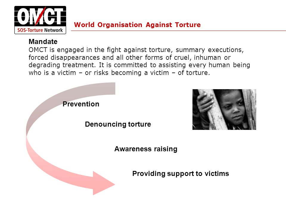World Organisation Against Torture OMCT's Vision A global approach to torture based upon preventive action, denunciation and reparation and redress.