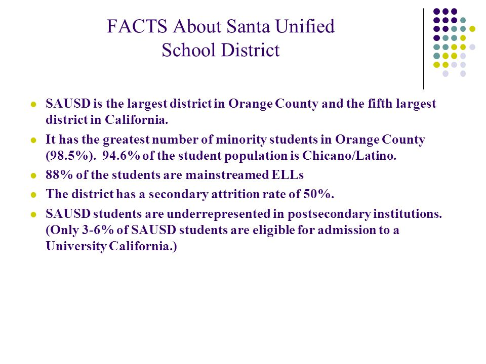 FACTS About Santa Unified School District SAUSD is the largest district in Orange County and the fifth largest district in California.