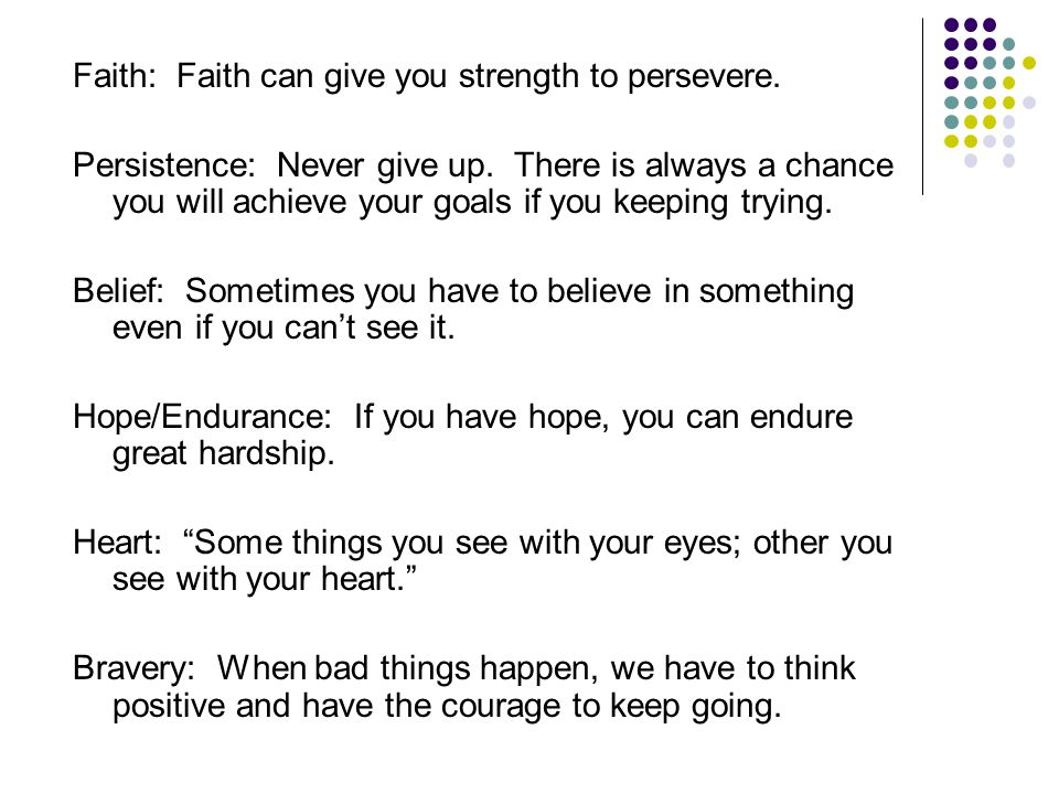 Faith: Faith can give you strength to persevere. Persistence: Never give up.