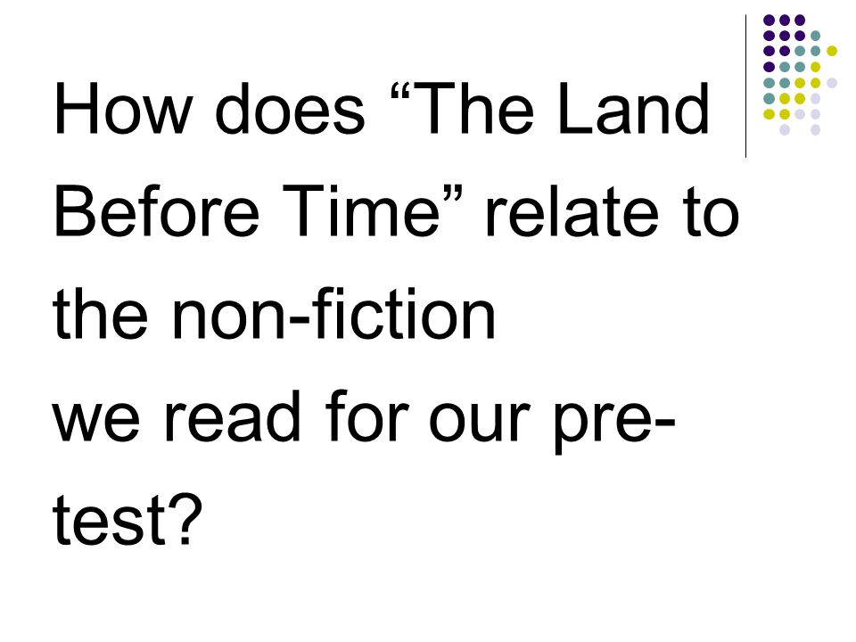How does The Land Before Time relate to the non-fiction we read for our pre- test?