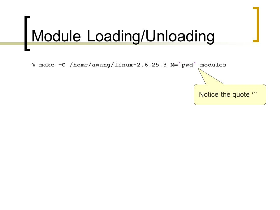 Module Loading/Unloading % make –C /home/awang/linux-2.6.25.3 M=`pwd` modules Notice the quote '`'