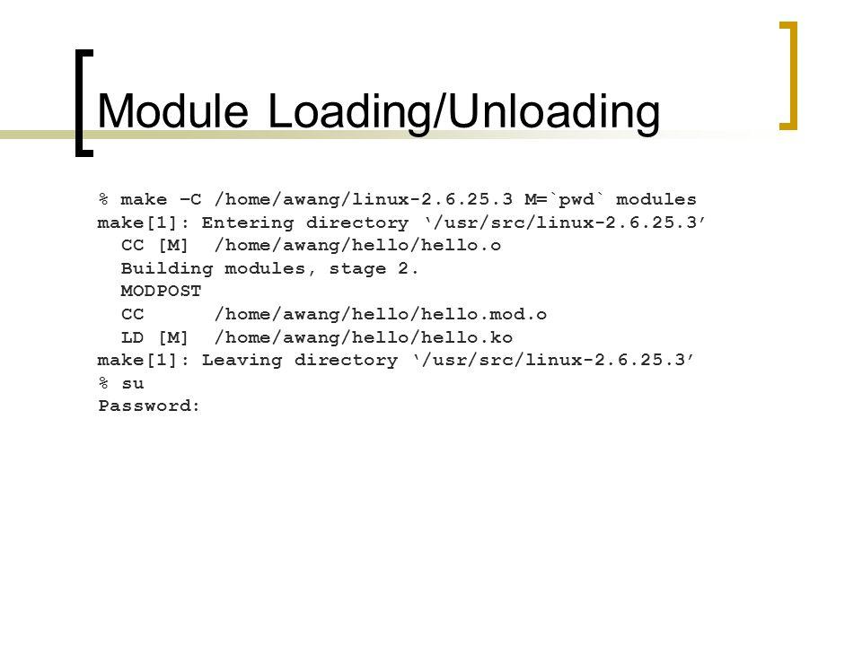 Module Loading/Unloading % make –C /home/awang/linux-2.6.25.3 M=`pwd` modules make[1]: Entering directory '/usr/src/linux-2.6.25.3' CC [M] /home/awang