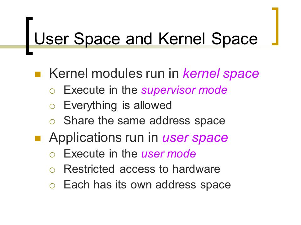 User Space and Kernel Space Kernel modules run in kernel space  Execute in the supervisor mode  Everything is allowed  Share the same address space Applications run in user space  Execute in the user mode  Restricted access to hardware  Each has its own address space