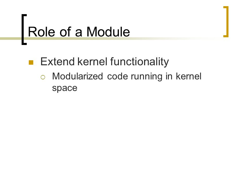 Role of a Module Extend kernel functionality  Modularized code running in kernel space