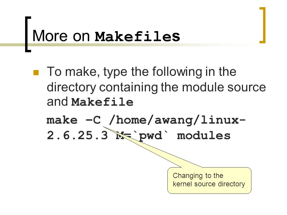More on Makefile s To make, type the following in the directory containing the module source and Makefile make –C /home/awang/linux- 2.6.25.3 M=`pwd`