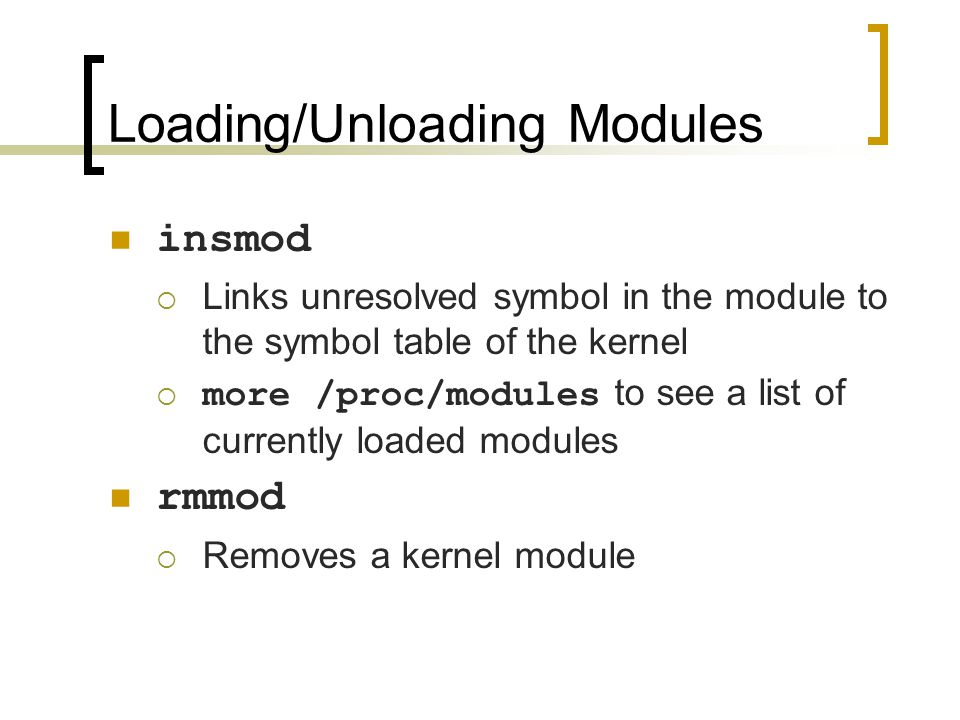 Loading/Unloading Modules insmod  Links unresolved symbol in the module to the symbol table of the kernel  more /proc/modules to see a list of currently loaded modules rmmod  Removes a kernel module