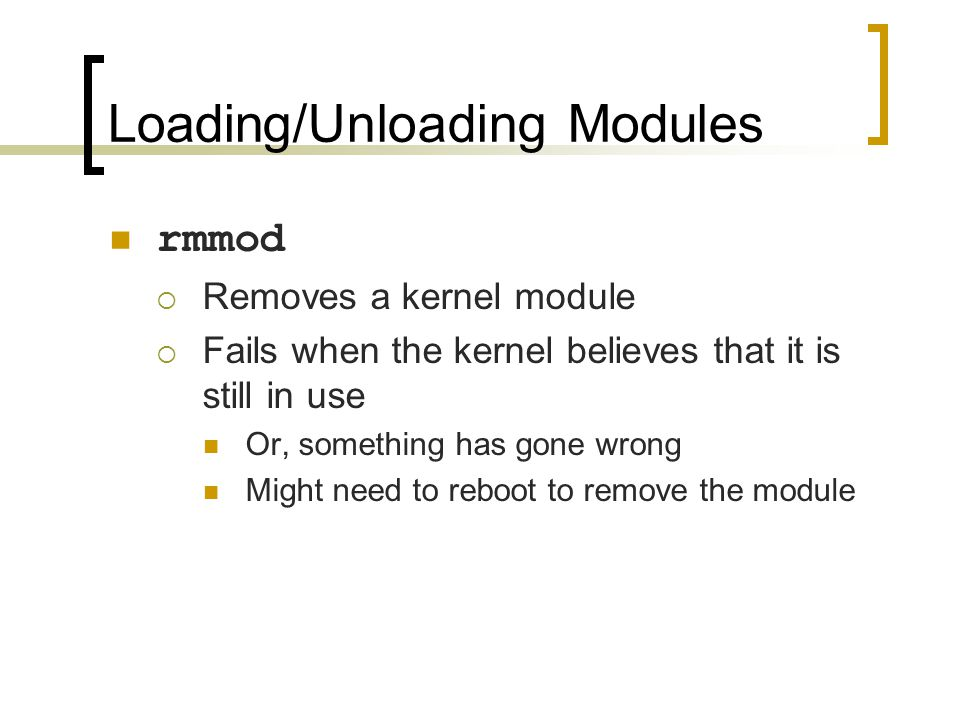 Loading/Unloading Modules rmmod  Removes a kernel module  Fails when the kernel believes that it is still in use Or, something has gone wrong Might