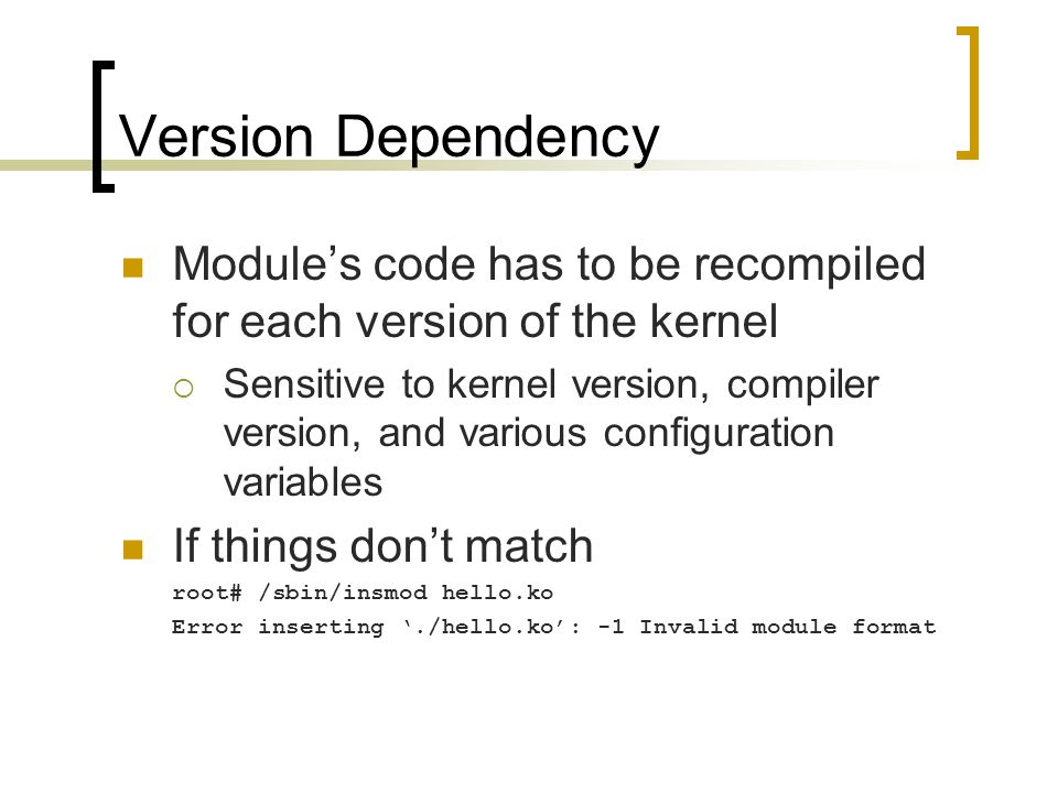Version Dependency Module's code has to be recompiled for each version of the kernel  Sensitive to kernel version, compiler version, and various conf