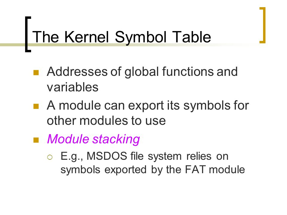 The Kernel Symbol Table Addresses of global functions and variables A module can export its symbols for other modules to use Module stacking  E.g., MSDOS file system relies on symbols exported by the FAT module