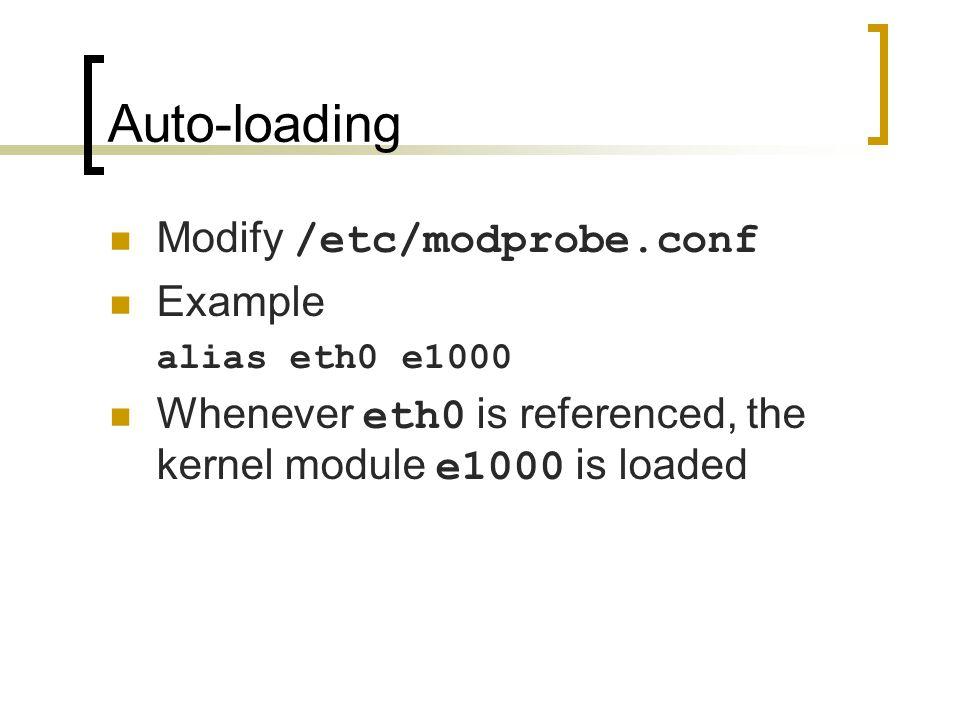 Auto-loading Modify /etc/modprobe.conf Example alias eth0 e1000 Whenever eth0 is referenced, the kernel module e1000 is loaded