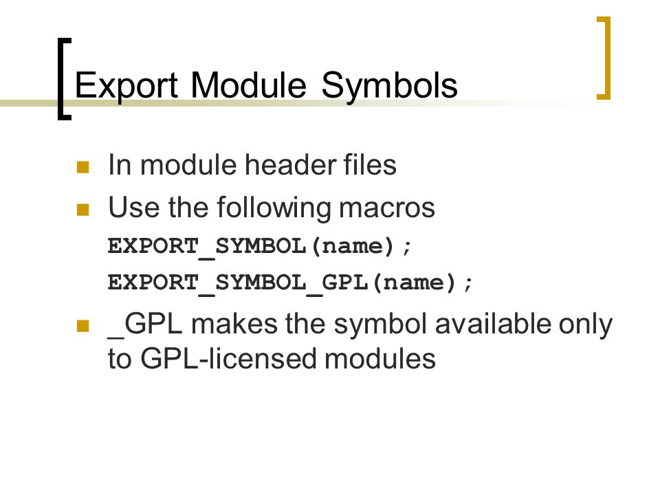 Export Module Symbols In module header files Use the following macros EXPORT_SYMBOL(name); EXPORT_SYMBOL_GPL(name); _GPL makes the symbol available only to GPL-licensed modules