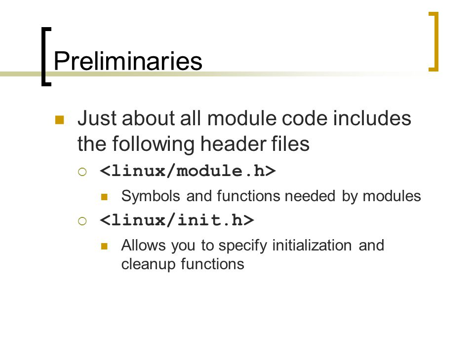 Preliminaries Just about all module code includes the following header files  Symbols and functions needed by modules  Allows you to specify initial