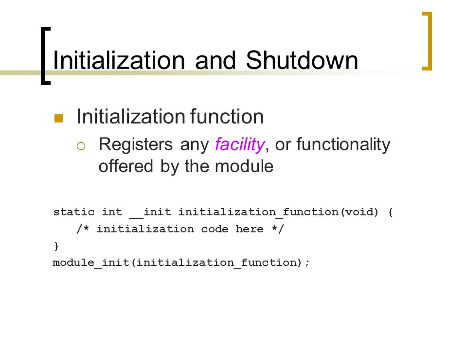 Initialization and Shutdown Initialization function  Registers any facility, or functionality offered by the module static int __init initialization_function(void) { /* initialization code here */ } module_init(initialization_function);