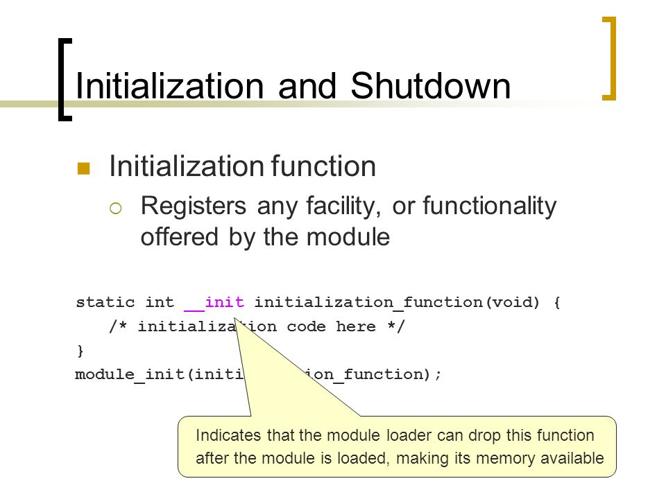 Initialization and Shutdown Initialization function  Registers any facility, or functionality offered by the module static int __init initialization_