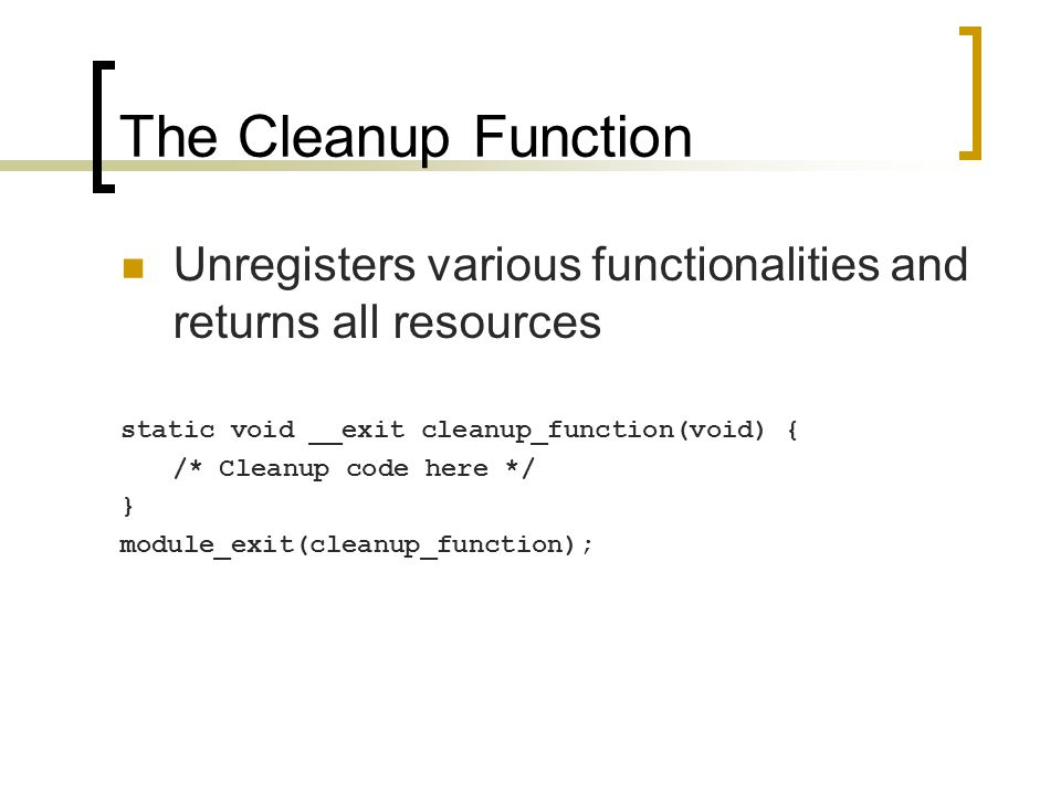 The Cleanup Function Unregisters various functionalities and returns all resources static void __exit cleanup_function(void) { /* Cleanup code here */