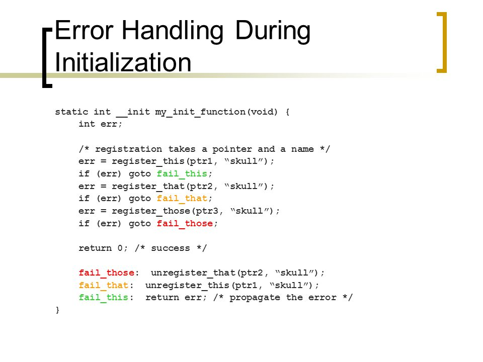 Error Handling During Initialization static int __init my_init_function(void) { int err; /* registration takes a pointer and a name */ err = register_this(ptr1, skull ); if (err) goto fail_this; err = register_that(ptr2, skull ); if (err) goto fail_that; err = register_those(ptr3, skull ); if (err) goto fail_those; return 0; /* success */ fail_those: unregister_that(ptr2, skull ); fail_that: unregister_this(ptr1, skull ); fail_this: return err; /* propagate the error */ }
