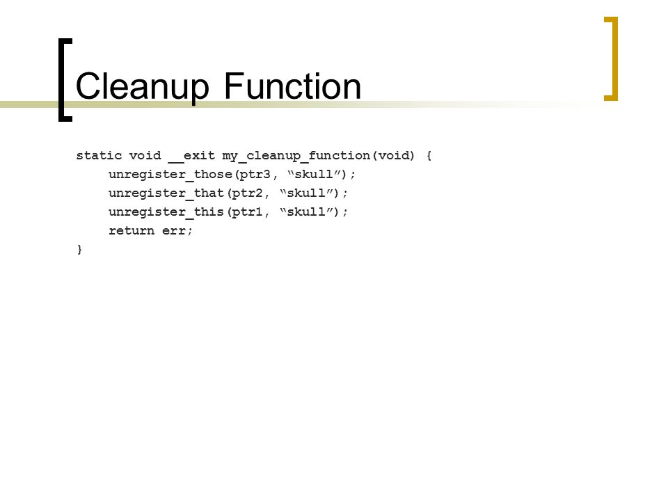 Cleanup Function static void __exit my_cleanup_function(void) { unregister_those(ptr3, skull ); unregister_that(ptr2, skull ); unregister_this(ptr1, skull ); return err; }