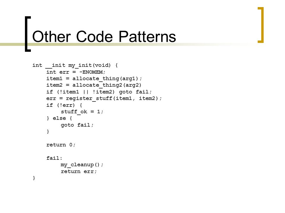 Other Code Patterns int __init my_init(void) { int err = -ENOMEM; item1 = allocate_thing(arg1); item2 = allocate_thing2(arg2) if (!item1 || !item2) goto fail; err = register_stuff(item1, item2); if (!err) { stuff_ok = 1; } else { goto fail; } return 0; fail: my_cleanup(); return err; }
