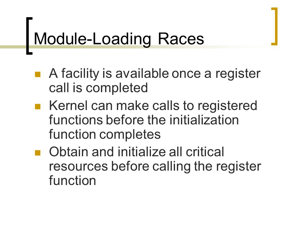 Module-Loading Races A facility is available once a register call is completed Kernel can make calls to registered functions before the initialization function completes Obtain and initialize all critical resources before calling the register function