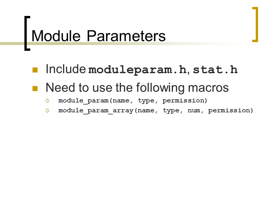 Module Parameters Include moduleparam.h, stat.h Need to use the following macros  module_param(name, type, permission)  module_param_array(name, type, num, permission)
