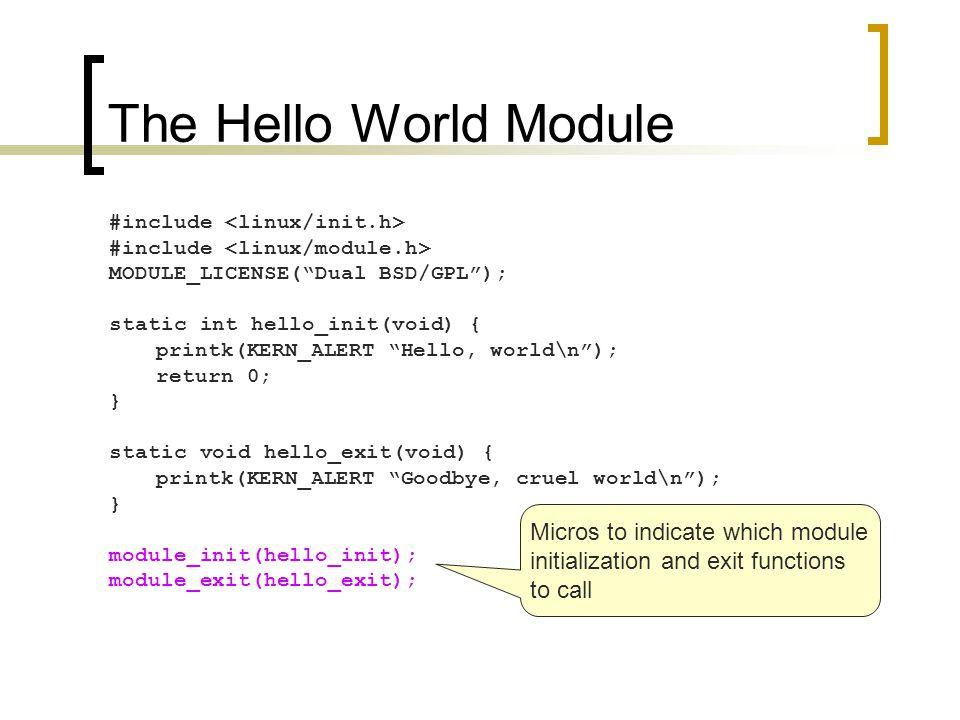 The Hello World Module #include MODULE_LICENSE( Dual BSD/GPL ); static int hello_init(void) { printk(KERN_ALERT Hello, world\n ); return 0; } static void hello_exit(void) { printk(KERN_ALERT Goodbye, cruel world\n ); } module_init(hello_init); module_exit(hello_exit); This module bears a free license
