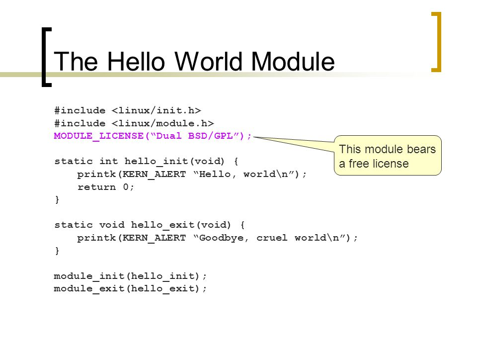 The Hello World Module #include MODULE_LICENSE( Dual BSD/GPL ); static int hello_init(void) { printk(KERN_ALERT Hello, world\n ); return 0; } static void hello_exit(void) { printk(KERN_ALERT Goodbye, cruel world\n ); } module_init(hello_init); module_exit(hello_exit); The ordering matters sometimes