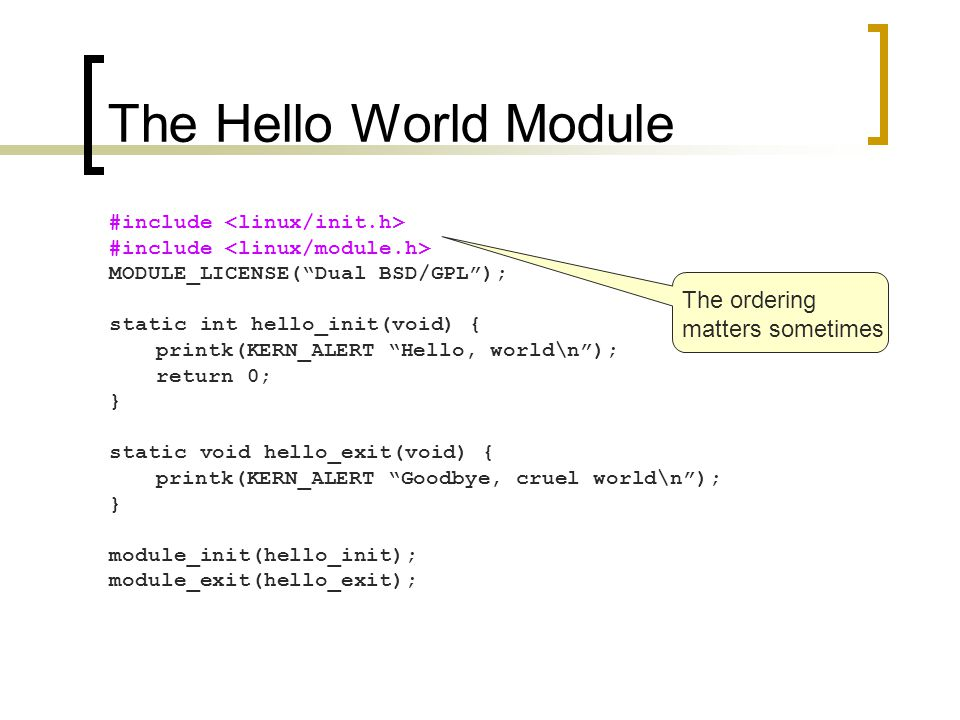 The Hello World Module #include MODULE_LICENSE( Dual BSD/GPL ); static int hello_init(void) { printk(KERN_ALERT Hello, world\n ); return 0; } static void hello_exit(void) { printk(KERN_ALERT Goodbye, cruel world\n ); } module_init(hello_init); module_exit(hello_exit); ~= printf in C library No floating-point support