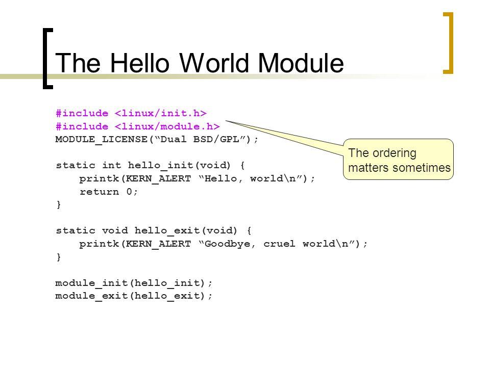 "The Hello World Module #include MODULE_LICENSE(""Dual BSD/GPL""); static int hello_init(void) { printk(KERN_ALERT ""Hello, world\n""); return 0; } static"