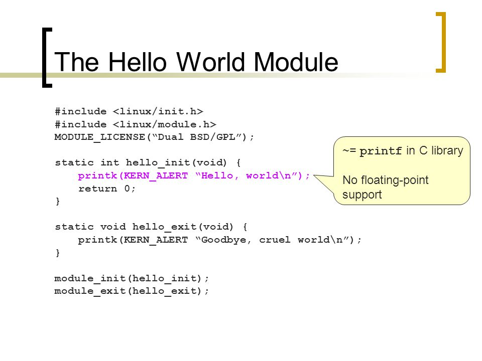 The Hello World Module #include MODULE_LICENSE( Dual BSD/GPL ); static int hello_init(void) { printk(KERN_ALERT Hello, world\n ); return 0; } static void hello_exit(void) { printk(KERN_ALERT Goodbye, cruel world\n ); } module_init(hello_init); module_exit(hello_exit); Indicates the message priority Note that no ',' after KERN_ALERT