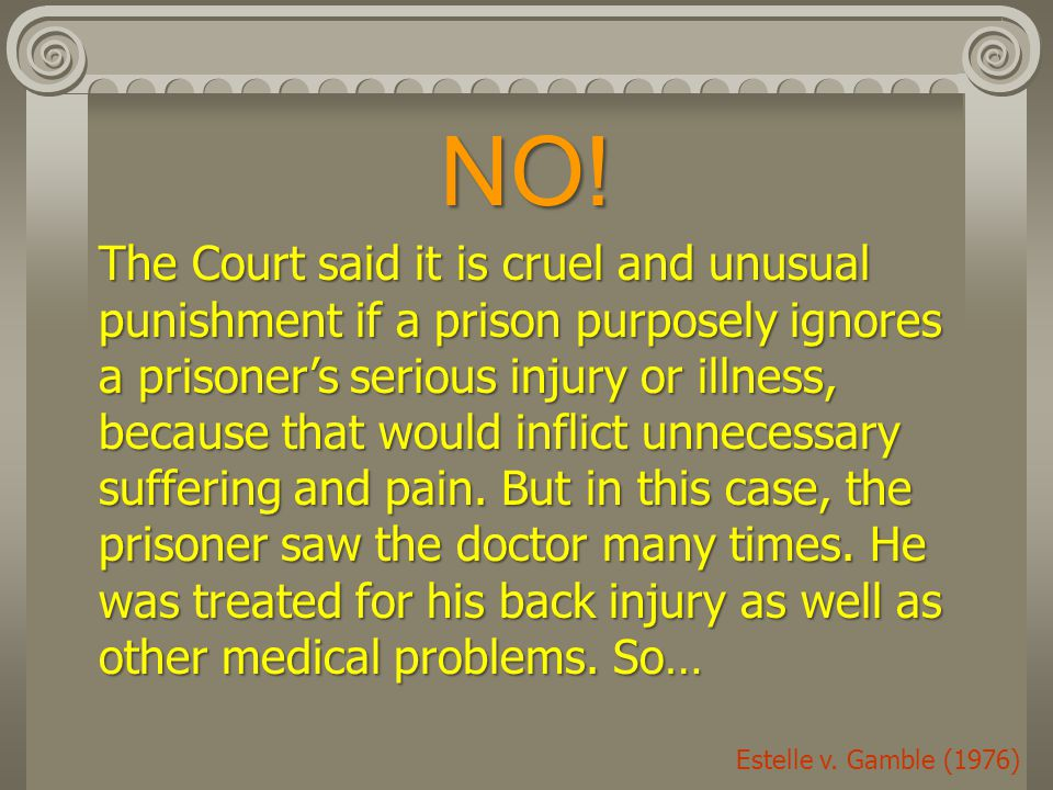 NO! The Court said it is cruel and unusual punishment if a prison purposely ignores a prisoner's serious injury or illness, because that would inflict