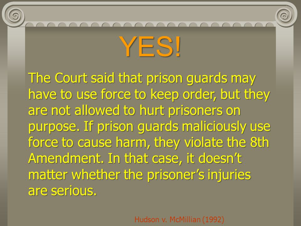 YES! The Court said that prison guards may have to use force to keep order, but they are not allowed to hurt prisoners on purpose. If prison guards ma