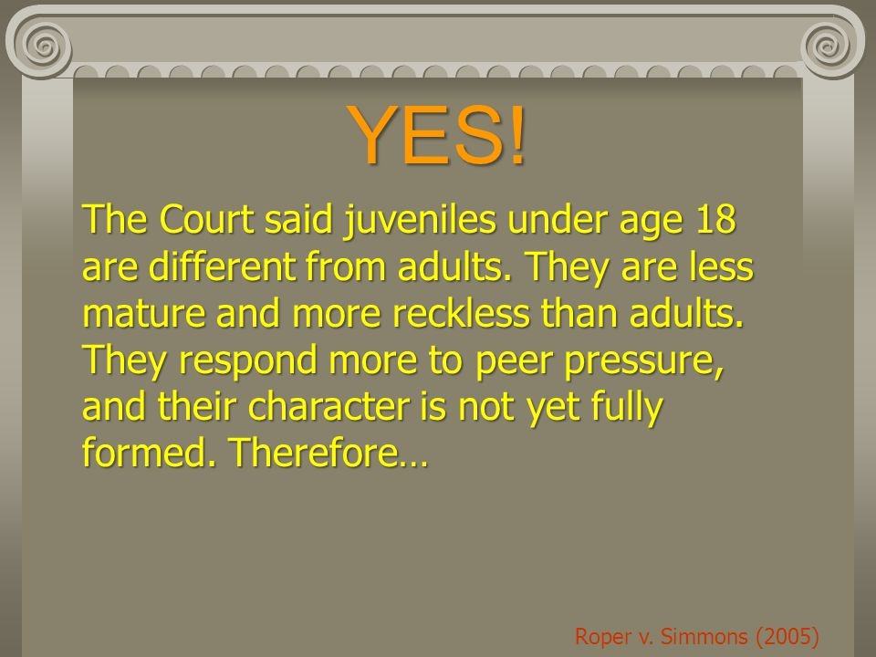 YES.Roper v. Simmons (2005) The Court said juveniles under age 18 are different from adults.