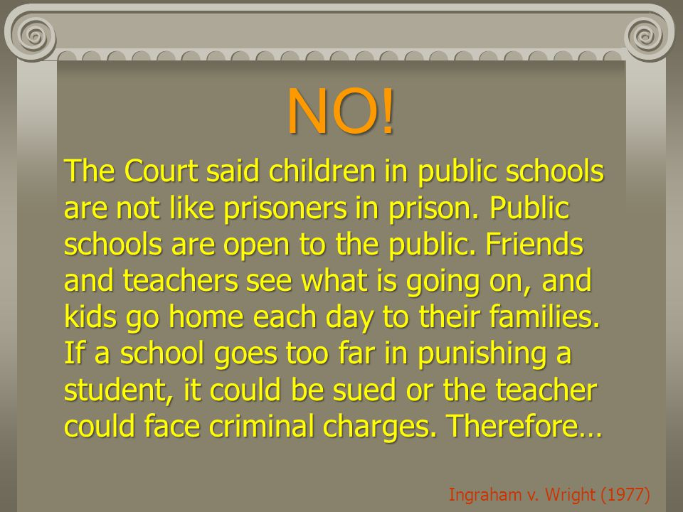 NO! The Court said children in public schools are not like prisoners in prison. Public schools are open to the public. Friends and teachers see what i