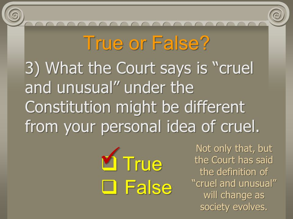 "True or False? 3) What the Court says is ""cruel and unusual"" under the Constitution might be different from your personal idea of cruel.  True  Fals"
