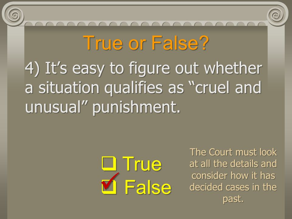 "True or False? 4) It's easy to figure out whether a situation qualifies as ""cruel and unusual"" punishment.  True  False The Court must look at all t"
