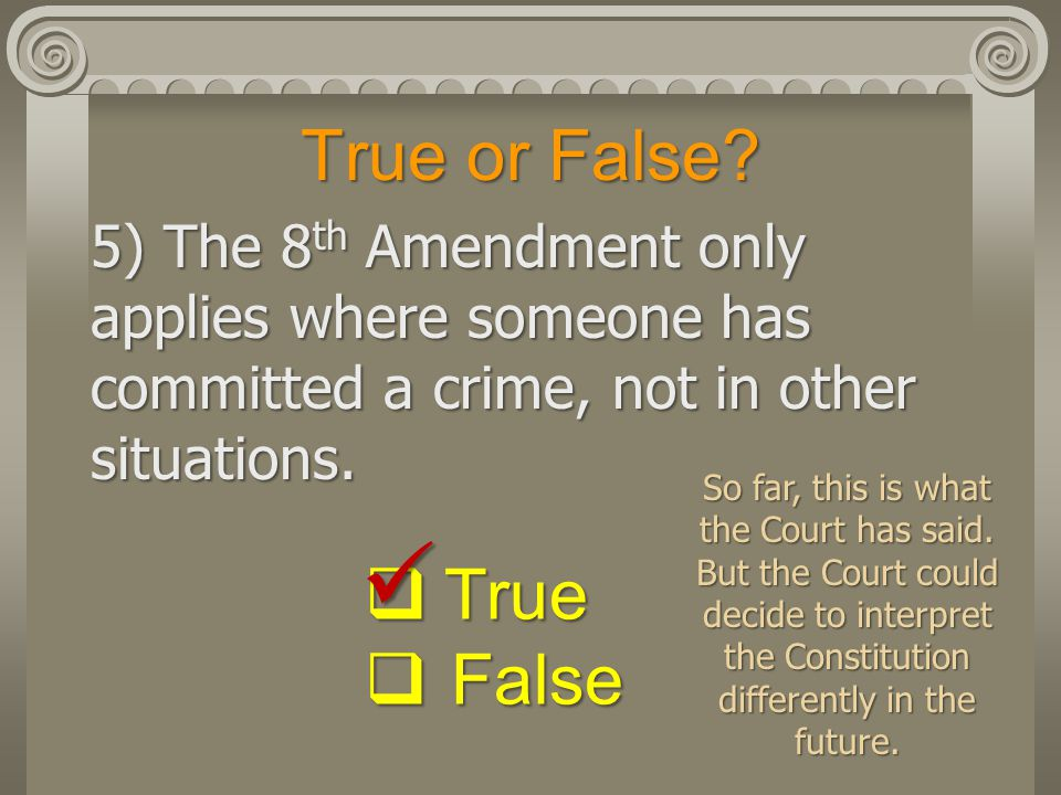 True or False? 5) The 8 th Amendment only applies where someone has committed a crime, not in other situations.  True  False So far, this is what th