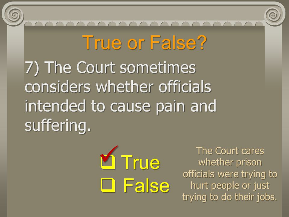 True or False? 7) The Court sometimes considers whether officials intended to cause pain and suffering.  True  False The Court cares whether prison