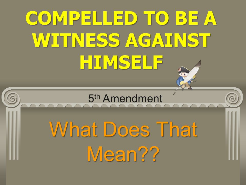 COMPELLED TO BE A WITNESS AGAINST HIMSELF What Does That Mean?? 5 th Amendment