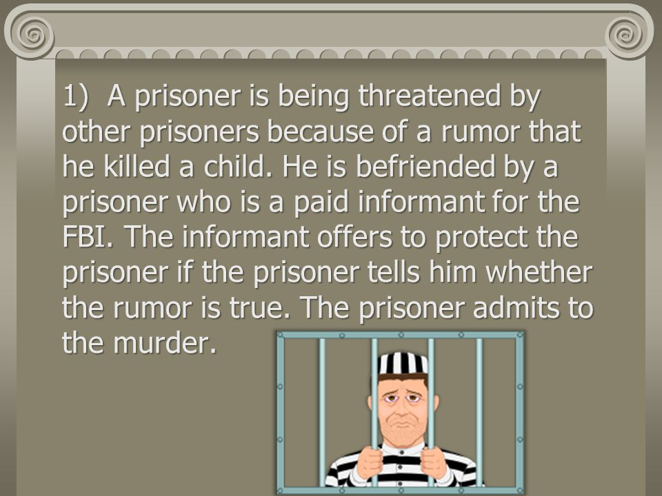 1) A prisoner is being threatened by other prisoners because of a rumor that he killed a child.