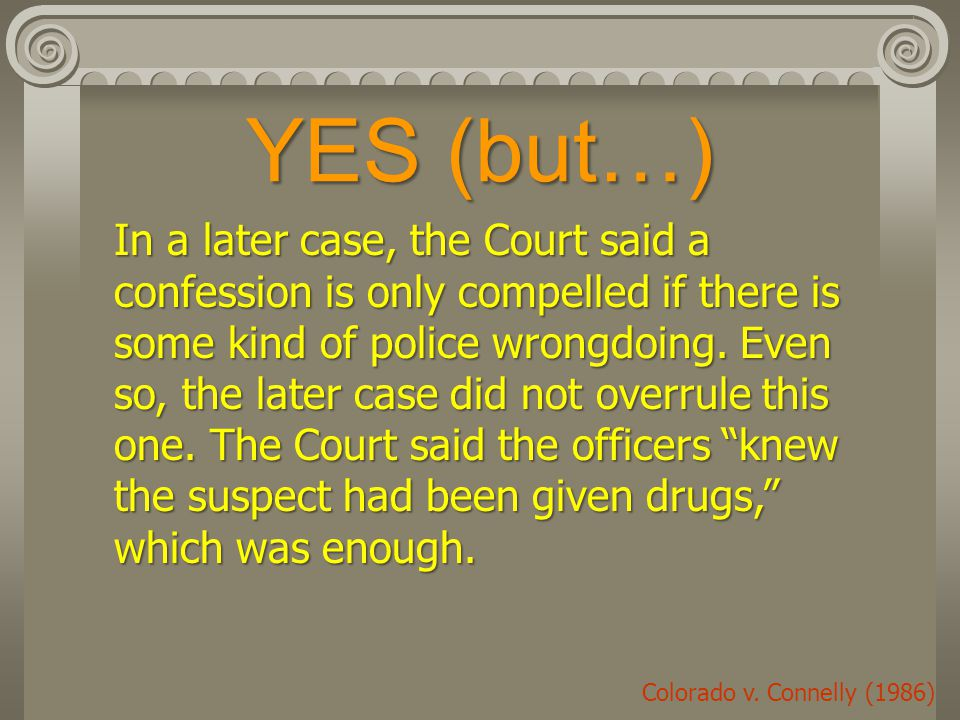 YES (but…) In a later case, the Court said a confession is only compelled if there is some kind of police wrongdoing.