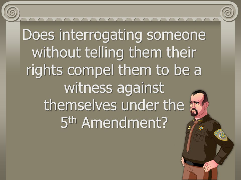 Does interrogating someone without telling them their rights compel them to be a witness against themselves under the 5 th Amendment?