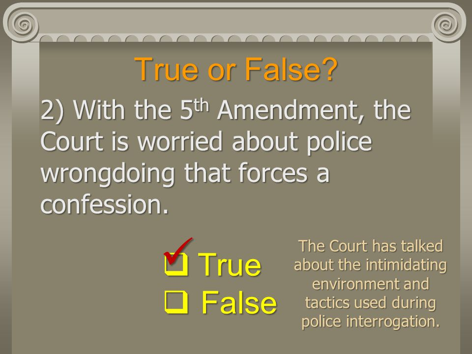 True or False? 2) With the 5 th Amendment, the Court is worried about police wrongdoing that forces a confession.  True  False The Court has talked
